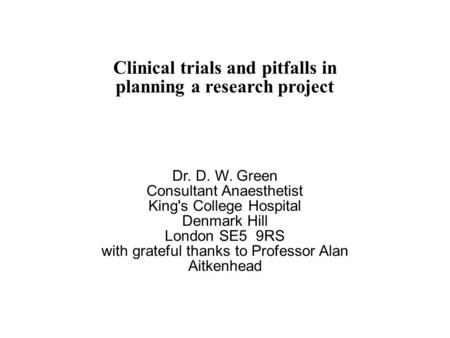 Clinical trials and pitfalls in planning a research project Dr. D. W. Green Consultant Anaesthetist King's College Hospital Denmark Hill London SE5 9RS.