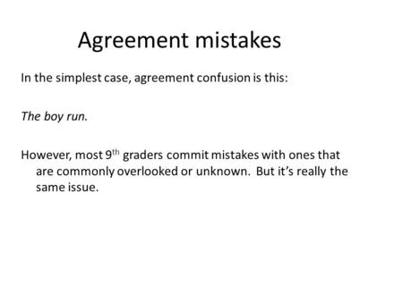 Agreement mistakes In the simplest case, agreement confusion is this: The boy run. However, most 9 th graders commit mistakes with ones that are commonly.