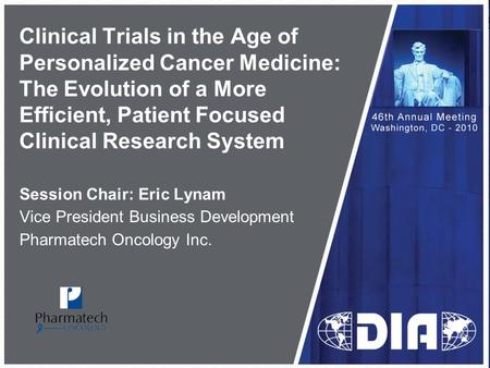 Clinical Trials in the Age of Personalized Cancer Medicine: The Evolution of a More Efficient, Patient Focused Clinical Research System Session Chair: