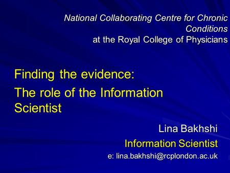 National Collaborating Centre for Chronic Conditions at the Royal College of Physicians Finding the evidence: The role of the Information Scientist Lina.