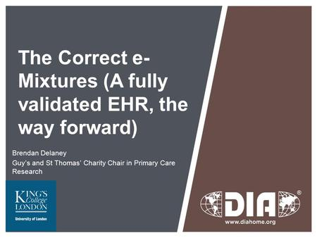 The Correct e- Mixtures (A fully validated EHR, the way forward) Brendan Delaney Guy's and St Thomas' Charity Chair in Primary Care Research.