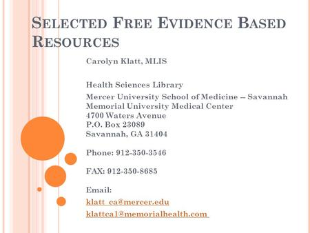 S ELECTED F REE E VIDENCE B ASED R ESOURCES Carolyn Klatt, MLIS Health Sciences Library Mercer University School of Medicine -- Savannah Memorial University.
