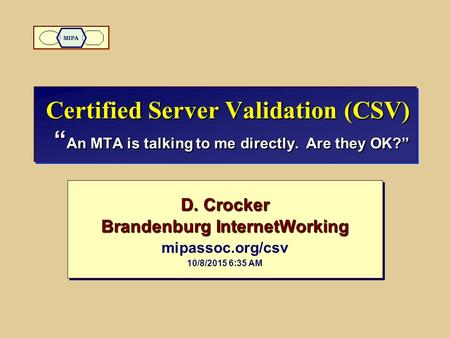 "Certified Server Validation (CSV) "" An MTA is talking to me directly. Are they OK?"" D. Crocker Brandenburg InternetWorking mipassoc.org/csv 10/8/2015 6:36."