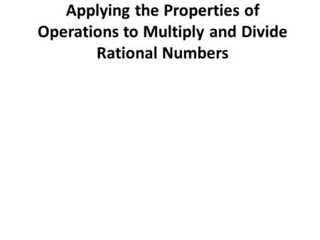 Applying the Properties of Operations to Multiply and Divide Rational Numbers.