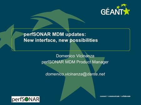 Connect communicate collaborate perfSONAR MDM updates: New interface, new possibilities Domenico Vicinanza perfSONAR MDM Product Manager