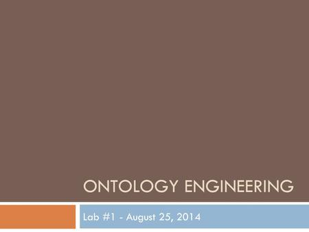 ONTOLOGY ENGINEERING Lab #1 - August 25, 2014. Lab Syllabus 2  Lab 1 – 8/25: Introduction and Overview of Protégé  Lab 2 – 9/8: Building an ontology.