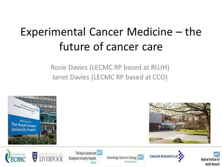 Experimental Cancer Medicine – the future of cancer care Rosie Davies (LECMC RP based at RLUH) Janet Davies (LECMC RP based at CCO)