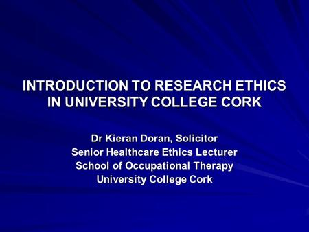 INTRODUCTION TO RESEARCH ETHICS IN UNIVERSITY COLLEGE CORK Dr Kieran Doran, Solicitor Senior Healthcare Ethics Lecturer School of Occupational Therapy.