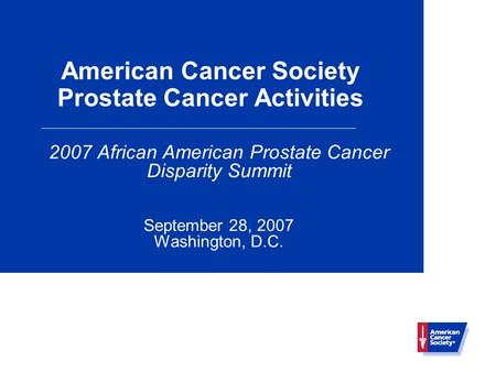 American Cancer Society Prostate Cancer Activities 2007 African American Prostate Cancer Disparity Summit September 28, 2007 Washington, D.C.