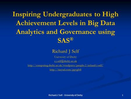 Richard J Self - University of Derby 1 Inspiring Undergraduates to High Achievement Levels in Big Data Analytics and Governance using SAS ® Richard J Self.
