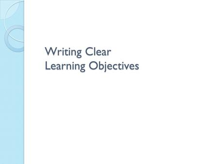 "Writing Clear Learning Objectives. Help trainers focus on ""need to know"" content and eliminate unnecessary content. Guide trainers in choosing appropriate."