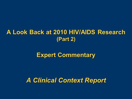 A Look Back at 2010 HIV/AIDS Research (Part 2) Expert Commentary A Clinical Context Report.