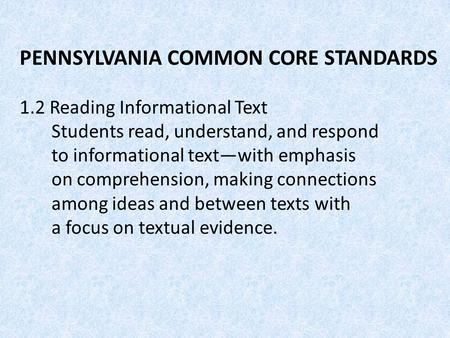 PENNSYLVANIA COMMON CORE STANDARDS 1.2 Reading Informational Text Students read, understand, and respond to informational text—with emphasis on comprehension,