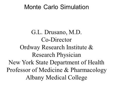 Monte Carlo Simulation G.L. Drusano, M.D. Co-Director Ordway Research Institute & Research Physician New York State Department of Health Professor of Medicine.