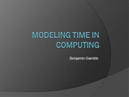 Benjamin Gamble. What is Time?  Can mean many different things to a computer Dynamic Equation Variable System State 2.