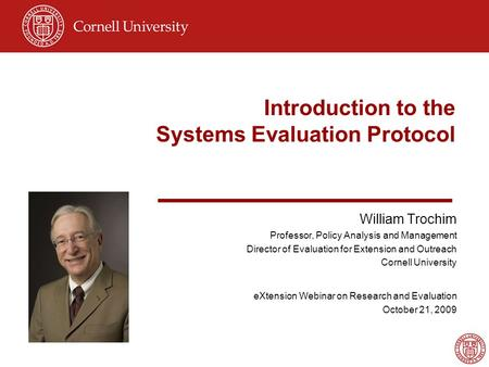 Introduction to the Systems Evaluation Protocol William Trochim Professor, Policy Analysis and Management Director of Evaluation for Extension and Outreach.
