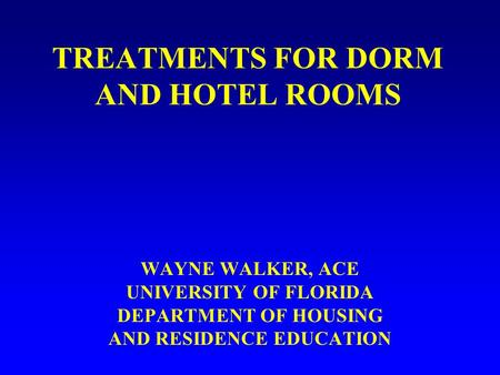 TREATMENTS FOR DORM AND HOTEL ROOMS WAYNE WALKER, ACE UNIVERSITY OF FLORIDA DEPARTMENT OF HOUSING AND RESIDENCE EDUCATION.