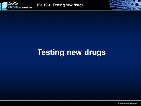 © Oxford University Press 2011 IB1.12.4 Testing new drugs Testing new drugs.