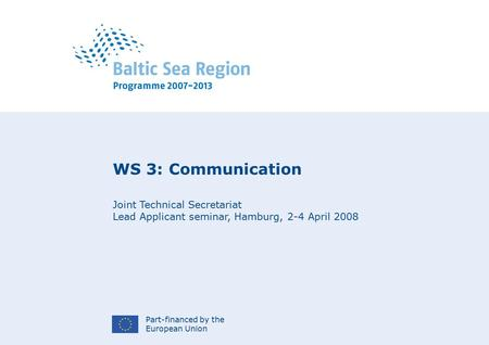 Part-financed by the European Union WS 3: Communication Joint Technical Secretariat Lead Applicant seminar, Hamburg, 2-4 April 2008.