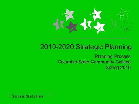 Planning Process Columbia State Community College Spring 2010 2010-2020 Strategic Planning Success Starts Here.