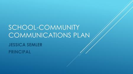 SCHOOL-COMMUNITY COMMUNICATIONS PLAN JESSICA SEMLER PRINCIPAL.