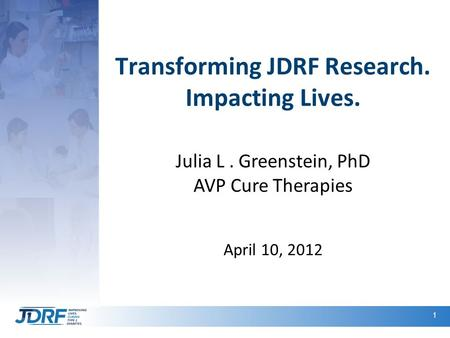 1 Transforming JDRF Research. Impacting Lives. Julia L. Greenstein, PhD AVP Cure Therapies April 10, 2012.