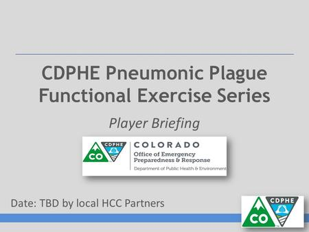 CDPHE Pneumonic Plague Functional Exercise Series Player Briefing Date: TBD by local HCC Partners.