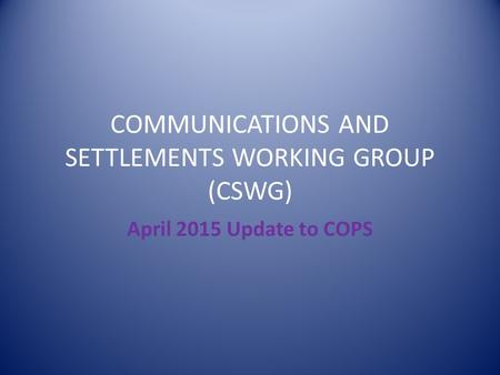 COMMUNICATIONS AND SETTLEMENTS WORKING GROUP (CSWG) April 2015 Update to COPS.