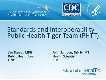Standards and Interoperability Public Health Tiger Team (PHTT) Jim Daniel, MPH John Saindon, DrHSc, MT Public Health Lead Health Scientist ONC CDC 1.