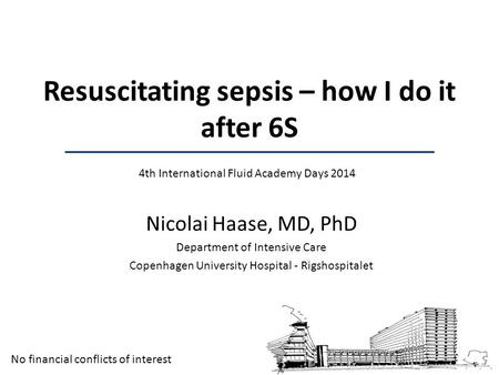 Nicolai Haase, MD, PhD Department of Intensive Care Copenhagen University Hospital - Rigshospitalet Resuscitating sepsis – how I do it after 6S 4th International.