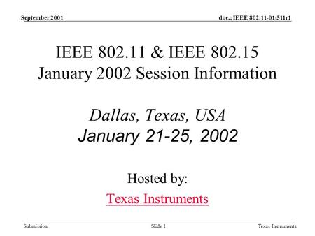 Doc.: IEEE 802.11-01/511r1 Submission September 2001 Texas InstrumentsSlide 1 IEEE 802.11 & IEEE 802.15 January 2002 Session Information Dallas, Texas,