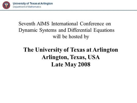 University of Texas at Arlington Department of Mathematics Seventh AIMS International Conference on Dynamic Systems and Differential Equations will be.