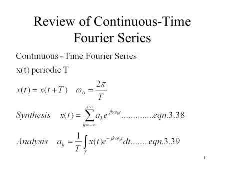 1 Review of Continuous-Time Fourier Series. 2 Example 3.5 T/2 T1T1 -T/2 -T 1 This periodic signal x(t) repeats every T seconds. x(t)=1, for |t|<T 1, and.