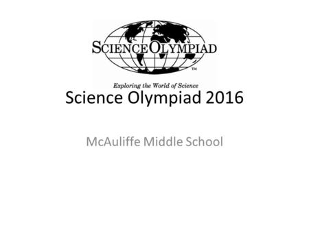 Science Olympiad 2016 McAuliffe Middle School. Specifics 23 events Saturday March 5, 2016 at UCI Students will be competing in groups of 2. Students should.