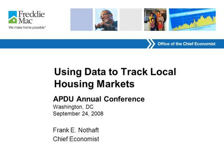 Using Data to Track Local Housing Markets APDU Annual Conference Washington, DC September 24, 2008 Frank E. Nothaft Chief Economist.