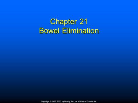 Copyright © 2007, 2003 by Mosby, Inc., an affiliate of Elsevier Inc. Chapter 21 Bowel Elimination.