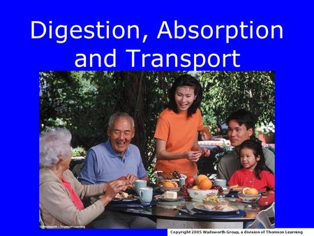 Digestion, Absorption and Transport Copyright 2005 Wadsworth Group, a division of Thomson Learning.