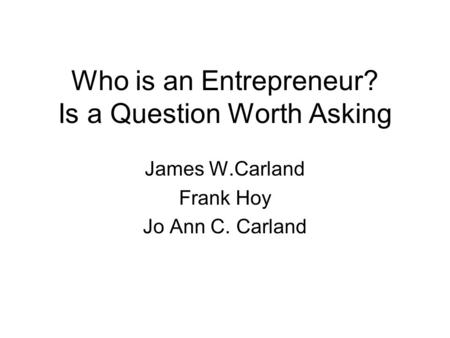 Who is an Entrepreneur? Is a Question Worth Asking James W.Carland Frank Hoy Jo Ann C. Carland.