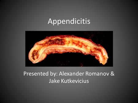 Appendicitis Presented by: Alexander Romanov & Jake Kutkevicius.