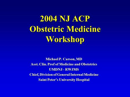 2004 NJ ACP Obstetric Medicine Workshop Michael P. Carson, MD Asst. Clin. Prof of Medicine and Obstetrics UMDNJ - RWJMS Chief, Division of General Internal.