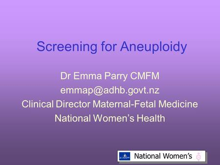 National Women's Screening for Aneuploidy Dr Emma Parry CMFM Clinical Director Maternal-Fetal Medicine National Women's Health.