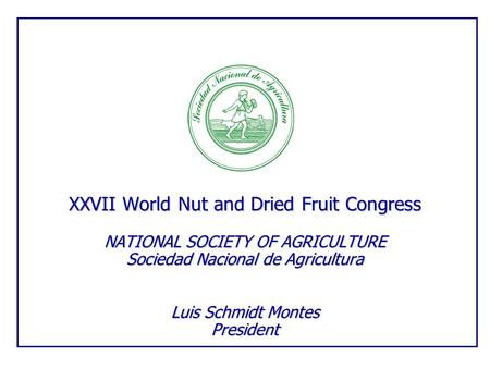 XXVII World Nut and Dried Fruit Congress NATIONAL SOCIETY OF AGRICULTURE Sociedad Nacional de Agricultura Luis Schmidt Montes President.
