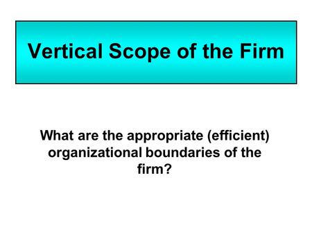 Vertical Scope of the Firm What are the appropriate (efficient) organizational boundaries of the firm?