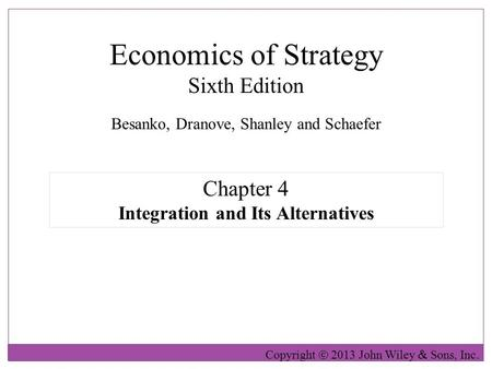 Economics of Strategy Sixth Edition Copyright  2013 John Wiley  Sons, Inc. Chapter 4 Integration and Its Alternatives Besanko, Dranove, Shanley and Schaefer.
