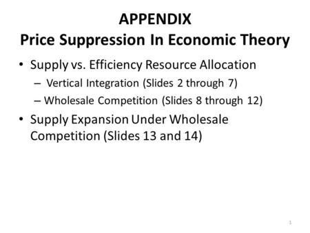 APPENDIX Price Suppression In Economic Theory Supply vs. Efficiency Resource Allocation – Vertical Integration (Slides 2 through 7) – Wholesale Competition.