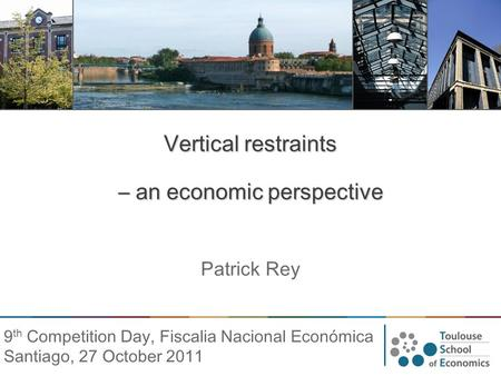 Vertical restraints – an economic perspective Patrick Rey 9 th Competition Day, Fiscalia Nacional Económica Santiago, 27 October 2011.