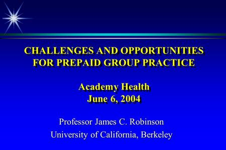 CHALLENGES AND OPPORTUNITIES FOR PREPAID GROUP PRACTICE Academy Health June 6, 2004 Professor James C. Robinson University of California, Berkeley.