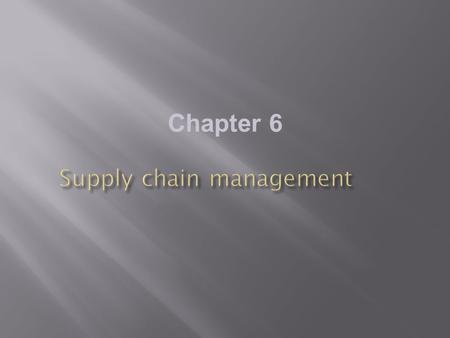 Chapter 6.  Identify the main elements of supply chain management and their relationship to the value chain and value networks  Assess the potential.