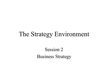The Strategy Environment Session 2 Business Strategy.