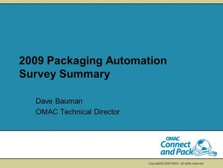 Copyright © 2008 OMAC. All rights reserved. 2009 Packaging Automation Survey Summary Dave Bauman OMAC Technical Director.